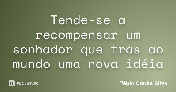 Tende-se a recompensar um sonhador que trás ao mundo uma nova idéia... Frase de Fábio Cunha Silva.