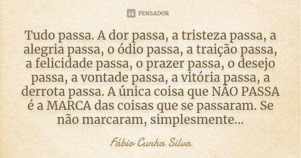 Tudo passa. A dor passa, a tristeza passa, a alegria passa, o ódio passa, a traição passa, a felicidade passa, o prazer passa, o desejo passa, a vontade passa, ... Frase de Fábio Cunha Silva.