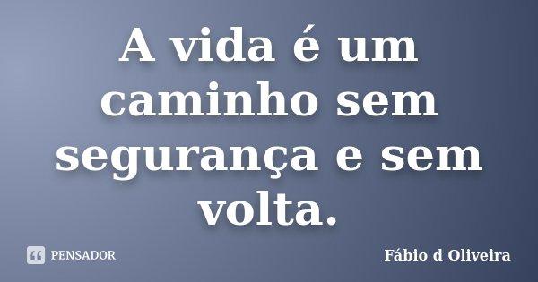 A vida é um caminho sem segurança e sem volta.... Frase de Fábio d Oliveira.