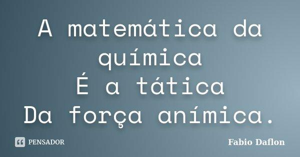 A matemática da química É a tática Da força anímica... Frase de Fabio Daflon.