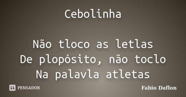Cebolinha Não tloco as letlas De plopósito, não toclo Na palavla atletas... Frase de Fabio Daflon.