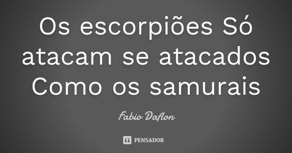 Os escorpiões Só atacam se atacados Como os samurais... Frase de Fabio Daflon.
