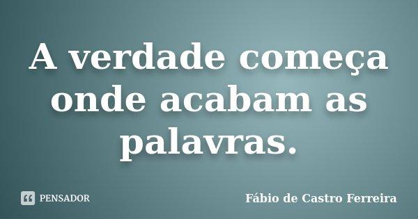 A verdade começa onde acabam as palavras.... Frase de Fábio de Castro Ferreira.