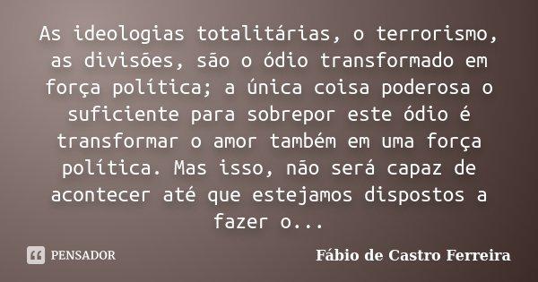 As ideologias totalitárias, o terrorismo, as divisões, são o ódio transformado em força política; a única coisa poderosa o suficiente para sobrepor este ódio é ... Frase de Fábio de Castro Ferreira.