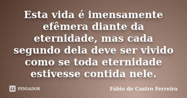 Esta vida é imensamente efêmera diante da eternidade, mas cada segundo dela deve ser vivido como se toda eternidade estivesse contida nele.... Frase de Fábio de Castro Ferreira.