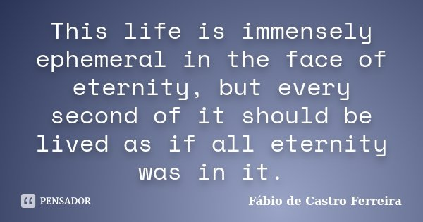 This life is immensely ephemeral in the face of eternity, but every second of it should be lived as if all eternity was in it.... Frase de Fábio de Castro Ferreira.