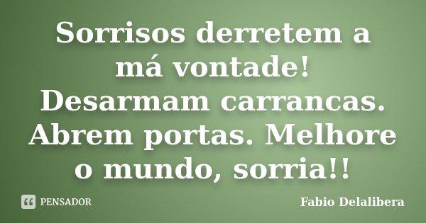 Sorrisos derretem a má vontade! Desarmam carrancas. Abrem portas. Melhore o mundo, sorria!!... Frase de Fabio Delalibera.