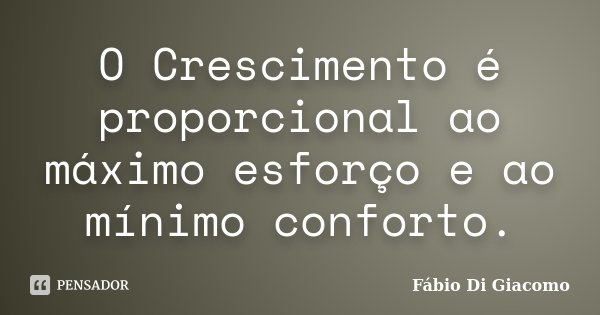 O Crescimento é proporcional ao máximo esforço e ao mínimo conforto.... Frase de Fábio Di Giacomo.