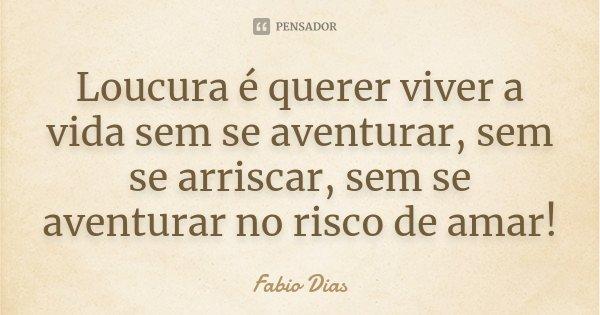 Loucura é querer viver a vida sem se aventurar, sem se arriscar, sem se aventurar no risco de amar!... Frase de Fabio Dias.