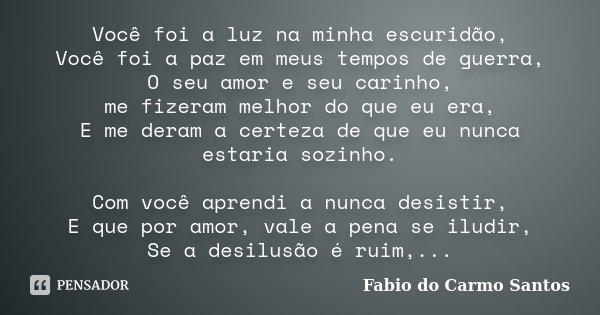 Você foi a luz na minha escuridão, Você foi a paz em meus tempos de guerra, O seu amor e seu carinho, me fizeram melhor do que eu era, E me deram a certeza de q... Frase de Fabio do Carmo Santos.