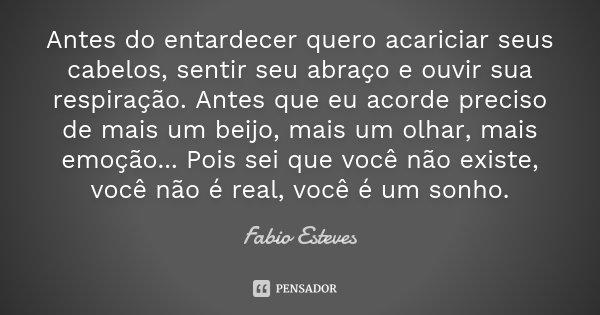 """"""" Antes do entardecer quero acariciar seus cabelos, sentir seu abraço e ouvir sua respiração. Antes que eu acorde preciso de mais um beijo, mais um olhar, mais ... Frase de Fabio Esteves."""