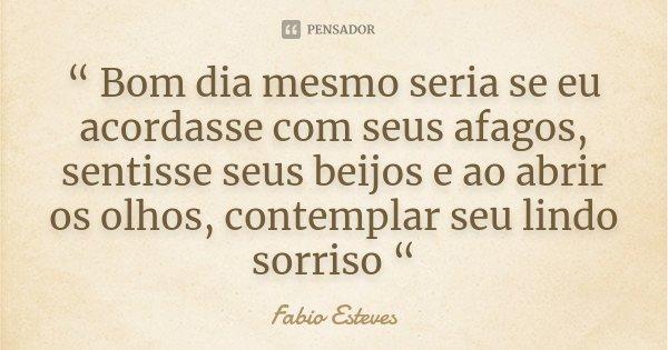 """"""" Bom dia mesmo seria se eu acordasse com seus afagos, sentisse seus beijos e ao abrir os olhos, contemplar seu lindo sorriso """"... Frase de Fabio Esteves."""