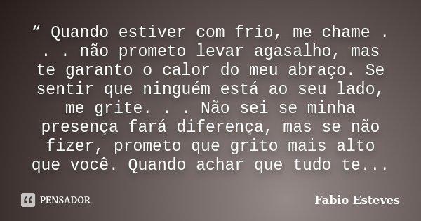 """"""" Quando estiver com frio, me chame . . . não prometo levar agasalho, mas te garanto o calor do meu abraço. Se sentir que ninguém está ao seu lado, me grite. . ... Frase de Fabio Esteves."""