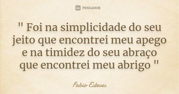 """"""" Foi na simplicidade do seu jeito que encontrei meu apego e na timidez do seu abraço que encontrei meu abrigo """"... Frase de Fabio Esteves."""