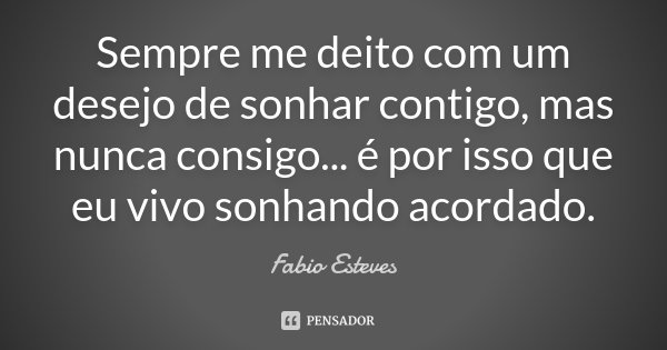 """"""" Sempre me deito com um desejo de sonhar contigo, mas nunca consigo . . . é por isso que eu vivo sonhando acordado """"... Frase de Fabio Esteves."""