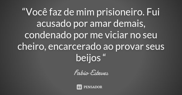 """""""Você faz de mim prisioneiro. Fui acusado por amar demais, condenado por me viciar no seu cheiro, encarcerado ao provar seus beijos """"... Frase de Fabio Esteves."""