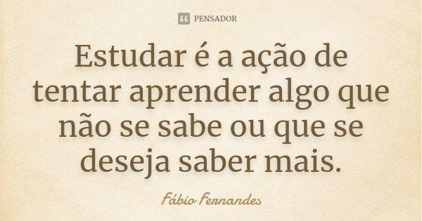 Estudar é a ação de tentar aprender algo que não se sabe ou que se deseja saber mais.... Frase de Fábio Fernandes.