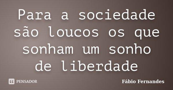 Para a sociedade são loucos os que sonham um sonho de liberdade... Frase de Fábio Fernandes.