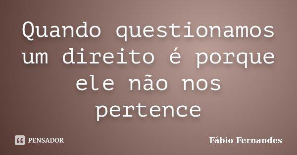 Quando questionamos um direito é porque ele não nos pertence... Frase de Fábio Fernandes.
