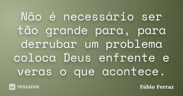 Não é necessário ser tão grande para, para derrubar um problema coloca Deus enfrente e veras o que acontece.... Frase de Fábio Ferraz.