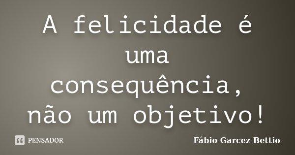 A felicidade é uma consequência, não um objetivo!... Frase de Fábio Garcez Bettio.