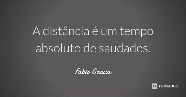 A distância é um tempo absoluto de saudades.... Frase de Fabio Garcia.
