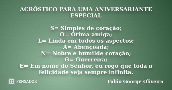 ACRÓSTICO PARA UMA ANIVERSARIANTE ESPECIAL S= Simples de coração; O= Ótima amiga; L= Linda em todos os aspectos; A= Abençoada; N= Nobre e humilde coração; G= Gu... Frase de Fabio George Oliveira.