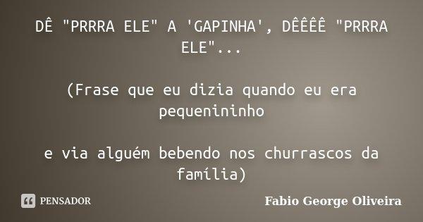 """DÊ """"PRRRA ELE"""" A 'GAPINHA', DÊÊÊÊ """"PRRRA ELE""""... (Frase que eu dizia quando eu era pequenininho e via alguém bebendo nos churrascos da famíl... Frase de Fabio George Oliveira."""