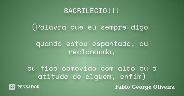 SACRILÉGIO!!! (Palavra que eu sempre digo quando estou espantado, ou reclamando, ou fico comovido com algo ou a atitude de alguém, enfim)... Frase de Fabio George Oliveira.