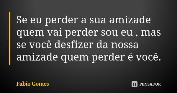 Se eu perder a sua amizade quem vai perder sou eu , mas se você desfizer da nossa amizade quem perder é você.... Frase de Fábio Gomes.