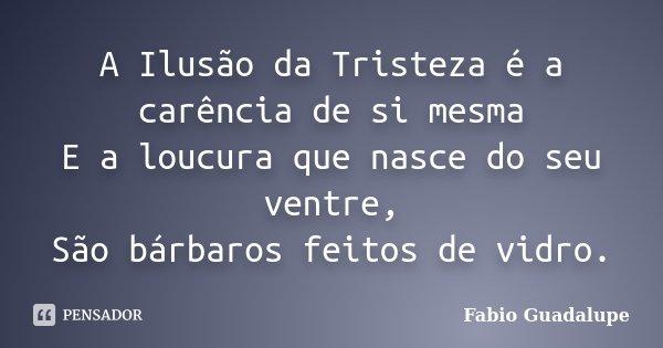 A Ilusão da Tristeza é a carência de si mesma E a loucura que nasce do seu ventre, São bárbaros feitos de vidro.... Frase de Fabio Guadalupe.
