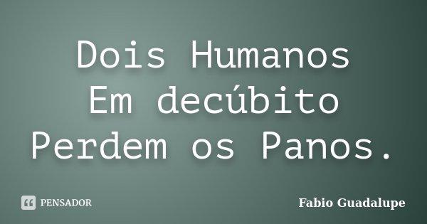 Dois Humanos Em decúbito Perdem os Panos.... Frase de Fabio Guadalupe.