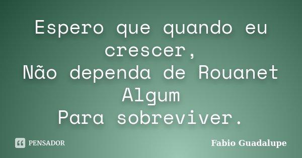 Espero que quando eu crescer, Não dependa de Rouanet Algum Para sobreviver.... Frase de Fabio Guadalupe.