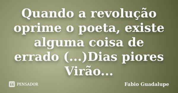 Quando a revolução oprime o poeta, existe alguma coisa de errado (...)Dias piores Virão...... Frase de Fabio Guadalupe.