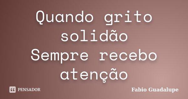 Quando grito solidão Sempre recebo atenção... Frase de Fabio Guadalupe.