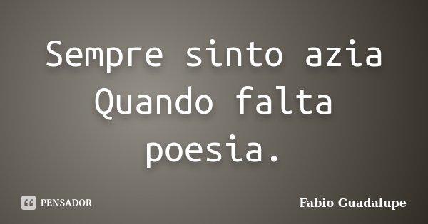Sempre sinto azia Quando falta poesia.... Frase de Fabio Guadalupe.