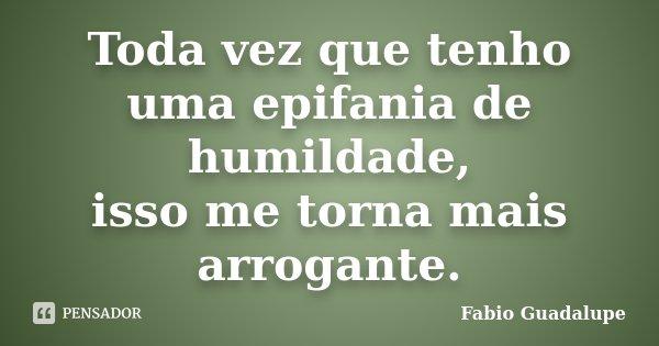 Toda vez que tenho uma epifania de humildade, isso me torna mais arrogante.... Frase de Fabio Guadalupe.