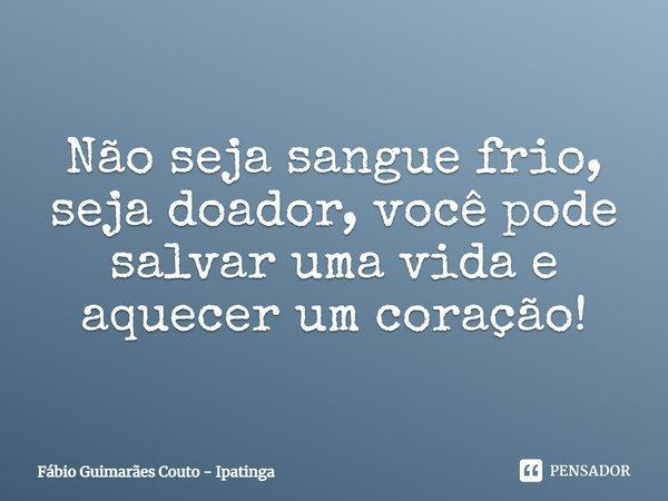 Não seja sangue frio, seja doador, você pode salvar uma vida e aquecer um coração!... Frase de Fábio Guimarães Couto - Ipatinga.