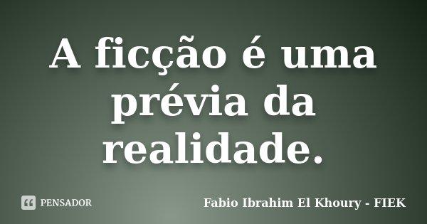 A ficção é uma prévia da realidade.... Frase de Fabio Ibrahim El Khoury (FIEK).