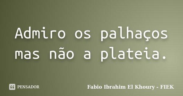 Admiro os palhaços mas não a plateia.... Frase de Fábio Ibrahim El Khoury (FIEK).