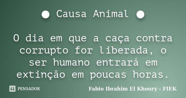 ● Causa Animal ● O dia em que a caça contra corrupto for liberada, o ser humano entrará em extinção em poucas horas.... Frase de Fábio Ibrahim El Khoury (FIEK).