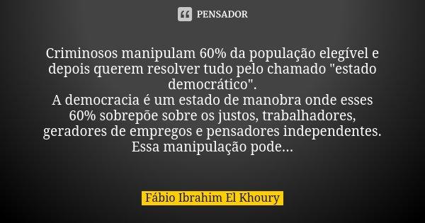 """Criminosos manipulam 60% da população elegível e depois querem resolver tudo pelo chamado """"estado democrático"""". A democracia é um estado de manobra on... Frase de Fábio Ibrahim El Khoury."""