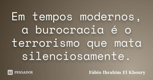 Em tempos modernos, a burocracia é o terrorismo que mata silenciosamente.... Frase de Fabio Ibrahim El Khoury.