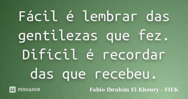 Fácil é lembrar das gentilezas que fez. Difícil é recordar das que recebeu.... Frase de Fábio Ibrahim El Khoury (FIEK).