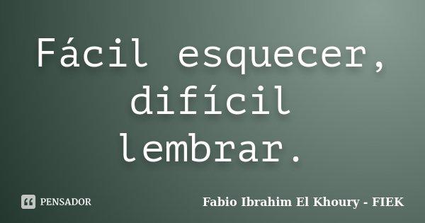 Fácil esquecer, difícil lembrar.... Frase de Fábio Ibrahim El Khoury (FIEK).