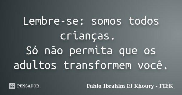Lembre-se: somos todos crianças. Só não permita que os adultos transformem você.... Frase de Fábio Ibrahim El Khoury (FIEK).