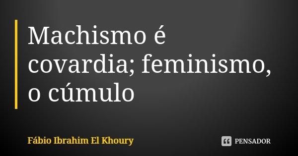 Machismo é covardia; feminismo, o cúmulo... Frase de Fábio Ibrahim El Khoury.