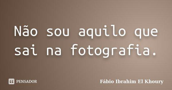 Não sou aquilo que sai na fotografia.... Frase de Fábio Ibrahim El Khoury.