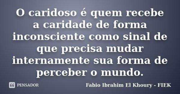 O caridoso é quem recebe a caridade de forma inconsciente como sinal de que precisa mudar internamente sua forma de perceber o mundo.... Frase de Fábio Ibrahim El Khoury (FIEK).