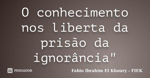 """O conhecimento nos liberta da prisão da ignorância""""... Frase de Fábio Ibrahim El Khoury (FIEK)."""